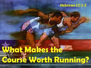 Hebrews 12 What makes the course worth running